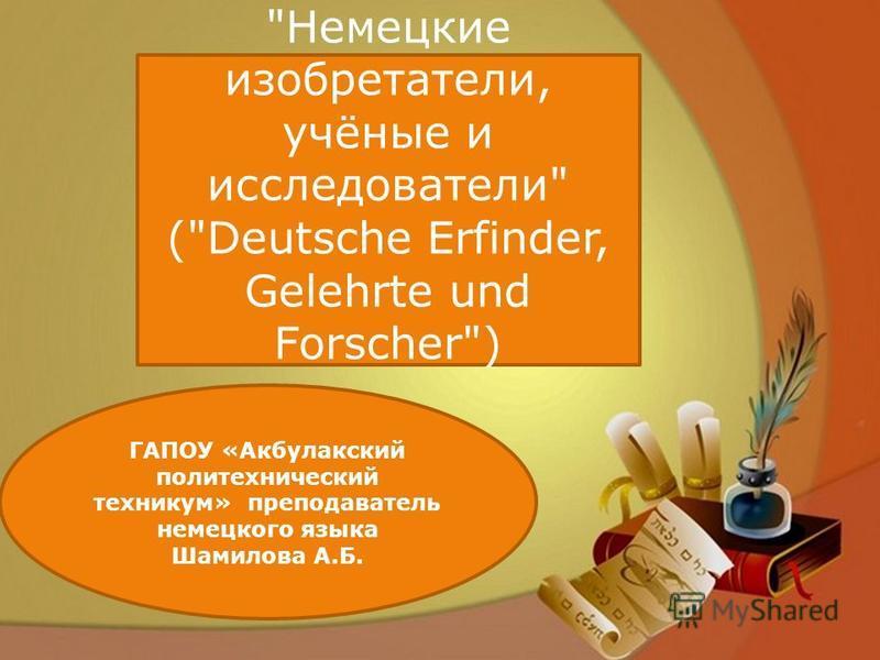 Немецкие изобретатели, учёные и исследователи (Deutsche Erfinder, Gelehrte und Forscher) ГАПОУ «Акбулакский политехнический техникум» преподаватель немецкого языка Шамилова А.Б.