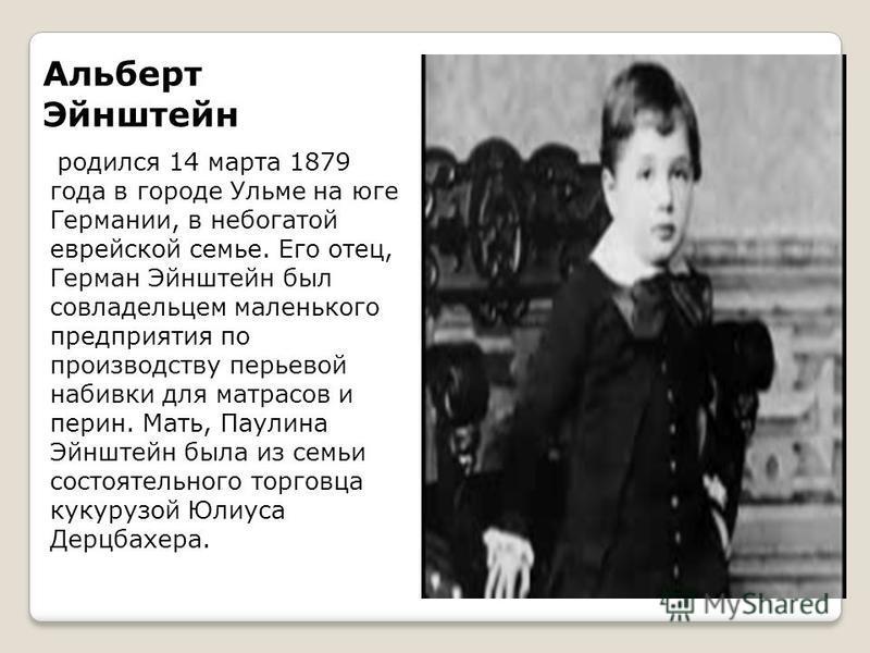 Альберт Эйнштейн родился 14 марта 1879 года в городе Ульме на юге Германии, в небогатой еврейской семье. Его отец, Герман Эйнштейн был совладельцем маленького предприятия по производству перьевой набивки для матрасов и перин. Мать, Паулина Эйнштейн б