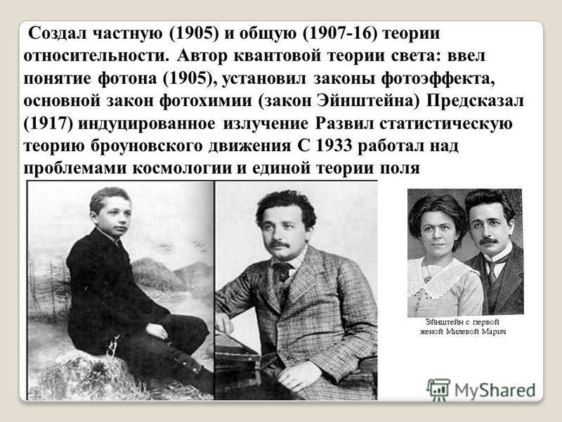 Создал частную (1905) и общую (1907-16) теории относительности. Автор квантовой теории света: ввел понятие фотона (1905), установил законы фотоэффекта, основной закон фотохимии (закон Эйнштейна) Предсказал (1917) индуцированное излучение Развил стати