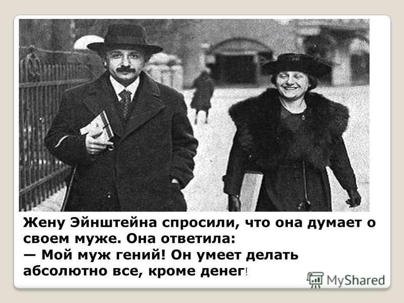 Жену Эйнштейна спросили, что она думает о своем муже. Она ответила: Мой муж гений! Он умеет делать абсолютно все, кроме денег !