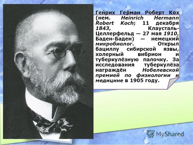 Ге́нрих Ге́рман Ро́берт Кох (нем. Heinrich Hermann Robert Koch; 11 декабря 1843, Клаусталь- Целлерфельд 27 мая 1910, Баден-Баден) немецкий микробиолог. Открыл бациллу сибирской язвы, холерный вибрион и туберкулёзную палочку. За исследования туберкулё