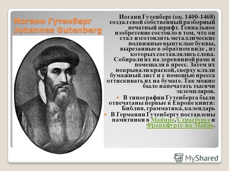 Иоганн Гутенберг Johannes Gutenberg Иоганн Гутенберг (ок. 1400-1468) создал свой собственный разборный печатный шрифт. Гениальное изобретение состояло в том, что он стал изготовлять металлические подвижные выпуклые буквы, вырезанные в обратном виде,