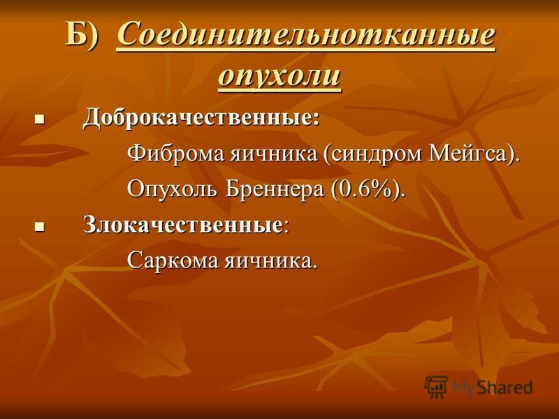 Б) Соединительнотканные опухоли Доброкачественные: Доброкачественные: Фиброма яичника (синдром Мейгса). Фиброма яичника (синдром Мейгса). Опухоль Бреннера (0.6%). Опухоль Бреннера (0.6%). Злокачественные: Злокачественные: Саркома яичника. Саркома яич