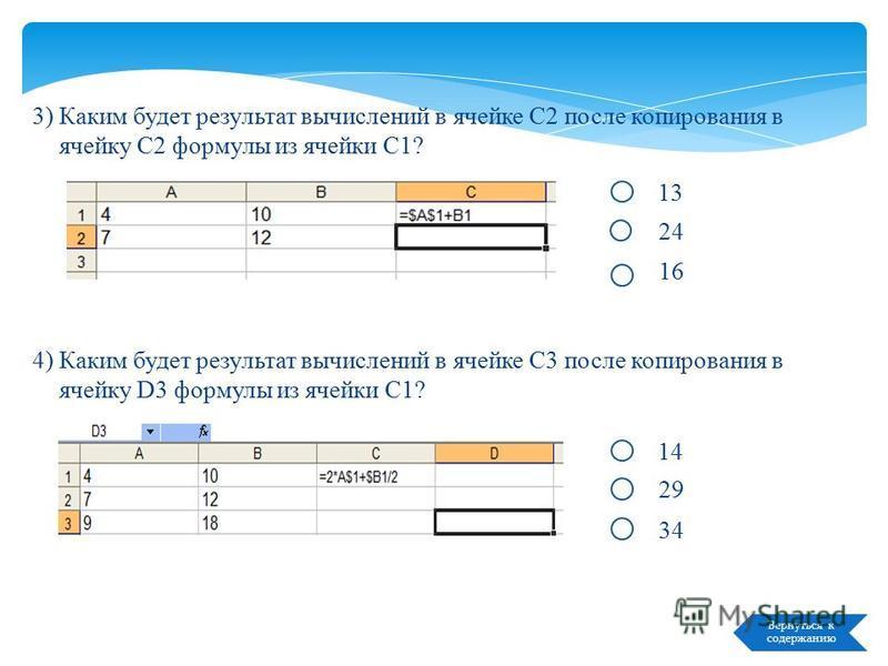 Text Вернуться к содержанию Тест: «Выбери ответ» 1) В ячейке A1 электронной таблицы записана формула В2+$C$3+4. Какой вид приобретет формула после копирования содержимого ячейки A1 в B2? 2) В ячейке A2 электронной таблицы записана формула В$2+10*$C3.