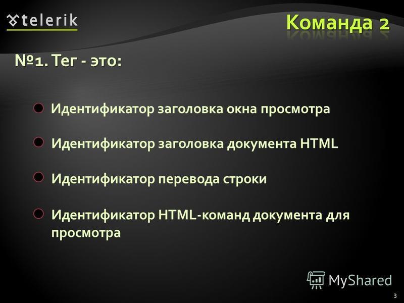 3 1. Тег - это:1. Тег - это: Идентификатор заголовка окна просмотра Идентификатор перевода строки Идентификатор заголовка документа HTML Идентификатор HTML-команд документа для просмотра