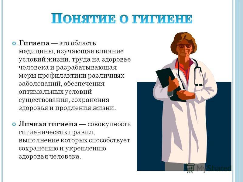 Гигиена это область медицины, изучающая влияние условий жизни, труда на здоровье человека и разрабатывающая меры профилактики различных заболеваний, обеспечения оптимальных условий существования, сохранения здоровья и продления жизни. Личная гигиена