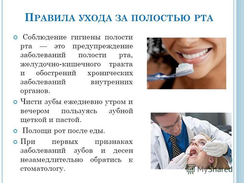 П РАВИЛА УХОДА ЗА ПОЛОСТЬЮ РТА Соблюдение гигиены полости рта это предупреждение заболеваний полости рта, желудочно-кишечного тракта и обострений хронических заболеваний внутренних органов. Чисти зубы ежедневно утром и вечером пользуясь зубной щеткой