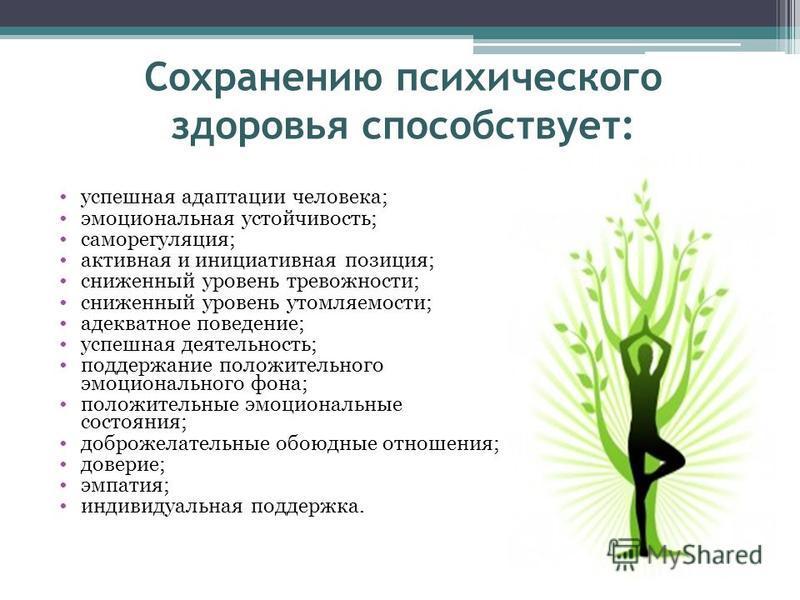 Сохранению психического здоровья способствует: успешная адаптации человека; эмоциональная устойчивость; саморегуляция; активная и инициативная позиция; сниженный уровень тревожности; сниженный уровень утомляемости; адекватное поведение; успешная деят