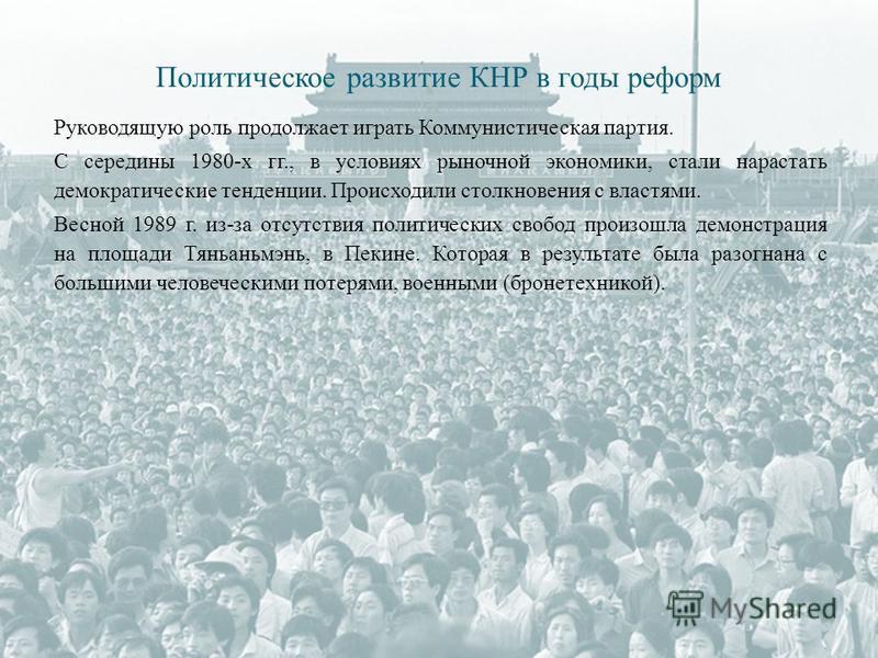 Руководящую роль продолжает играть Коммунистическая партия. С середины 1980-х гг., в условиях рыночной экономики, стали нарастать демократические тенденции. Происходили столкновения с властями. Весной 1989 г. из-за отсутствия политических свобод прои