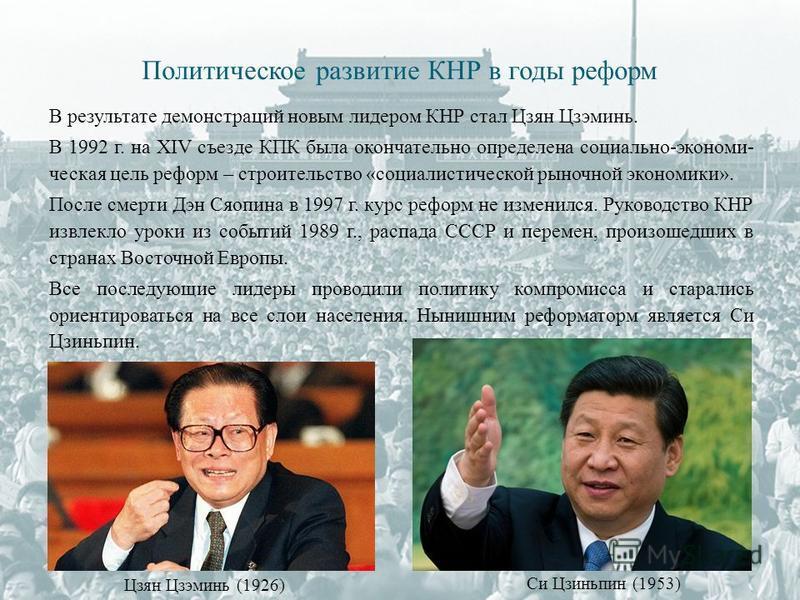 В результате демонстраций новым лидером КНР стал Цзян Цзэминь. В 1992 г. на XIV съезде КПК была окончательно определена социально-экономи- ческая цель реформ – строительство «социалистической рыночной экономики». После смерти Дэн Сяопина в 1997 г. ку