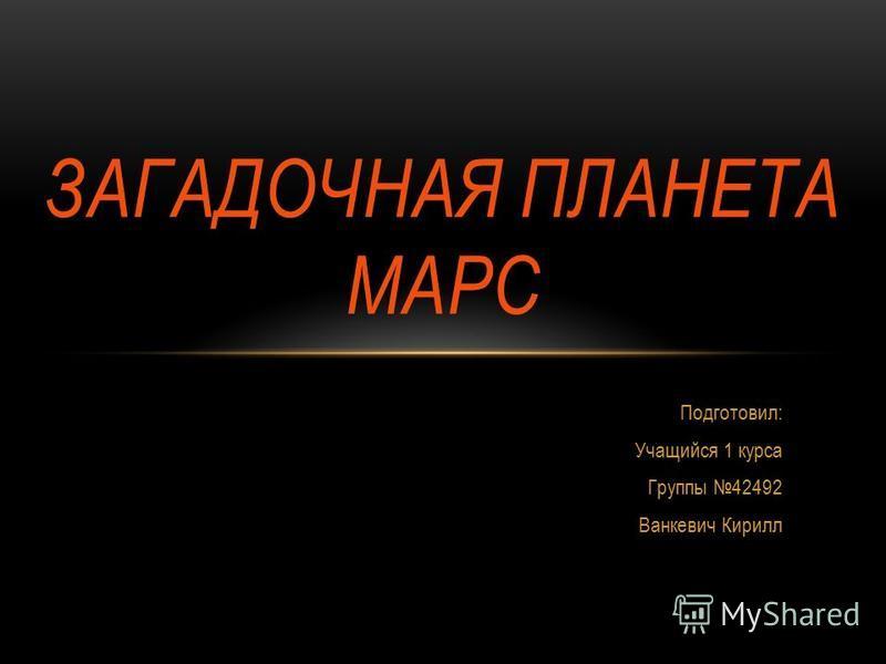 ЗАГАДОЧНАЯ ПЛАНЕТА МАРС Подготовил: Учащийся 1 курса Группы 42492 Ванкевич Кирилл