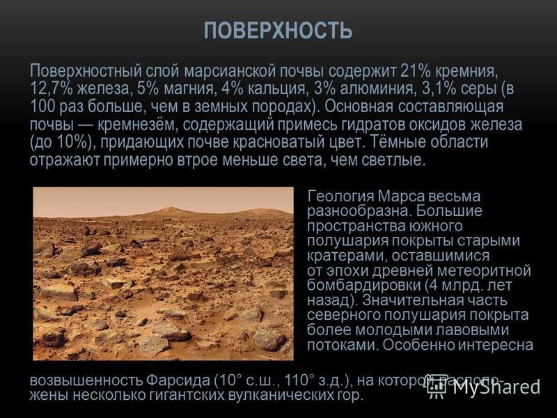 ПОВЕРХНОСТЬ Поверхностный слой марсианской почвы содержит 21% кремния, 12,7% железа, 5% магния, 4% кальция, 3% алюминия, 3,1% серы (в 100 раз больше, чем в земных породах). Основная составляющая почвы кремнезём, содержащий примесь гидратов оксидов же