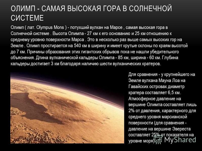 Олимп ( лат. Olympus Mons ) - потухший вулкан на Марсе, самая высокая гора в Солнечной системе. Высота Олимпа - 27 км к его основанию и 25 км отношению к среднему уровню поверхности Марса. Это в несколько раз выше самых высоких гор на Земле. Олимп пр