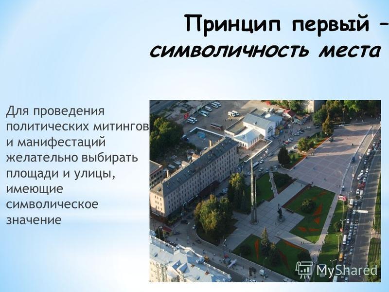 Принцип первый – символичность места Для проведения политических митингов и манифестаций желательно выбирать площади и улицы, имеющие символическое значение