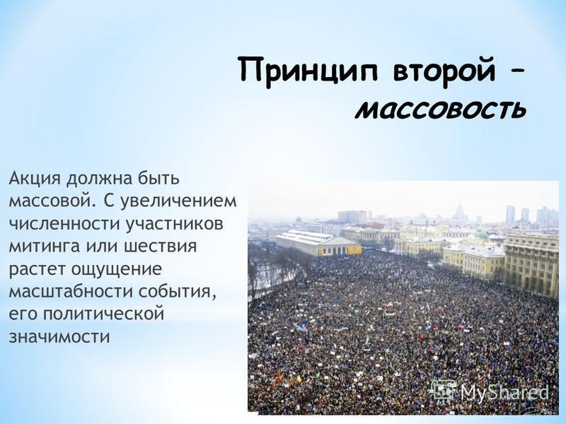 Принцип второй – массовость Акция должна быть массовой. С увеличением численности участников митинга или шествия растет ощущение масштабности события, его политической значимости