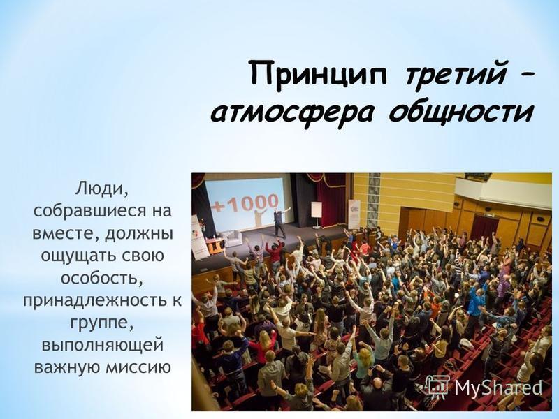 Принцип третий – атмосфера общности Люди, собравшиеся на вместе, должны ощущать свою особость, принадлежность к группе, выполняющей важную миссию