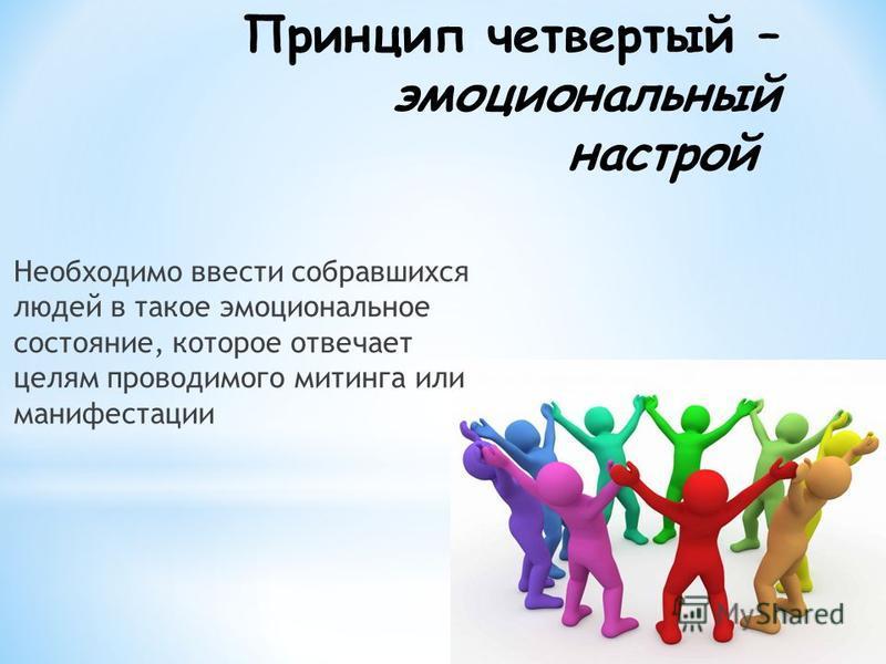 Принцип четвертый – эмоциональный настрой Необходимо ввести собравшихся людей в такое эмоциональное состояние, которое отвечает целям проводимого митинга или манифестации