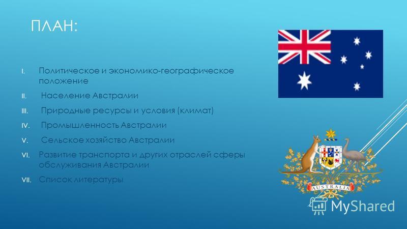 ПЛАН: I. Политическое и экономико-географическое положение II. Население Австралии III. Природные ресурсы и условия (климат) IV. Промышленность Австралии V. Сельское хозяйство Австралии VI. Развитие транспорта и других отраслей сферы обслуживания Авс