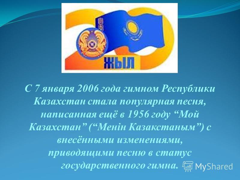 С 7 января 2006 года гимном Республики Казахстан стала популярная песня, написанная ещё в 1956 году Мой Казахстан (Менiн Казакстаным) с внесёнными изменениями, приводящими песню в статус государственного гимна.