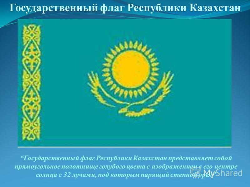 Государственный флаг Республики Казахстан Государственный флаг Республики Казахстан представляет собой прямоугольное полотнище голубого цвета с изображением в его центре солнца с 32 лучами, под которым парящий степной орел