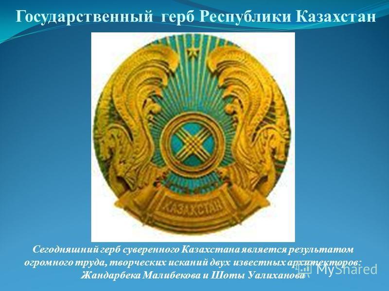 Государственный герб Республики Казахстан Сегодняшний герб суверенного Казахстана является результатом огромного труда, творческих исканий двух известных архитекторов: Жандарбека Малибекова и Шоты Уалиханова