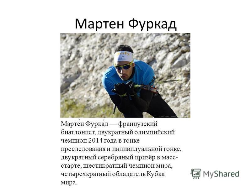 Мартен Фуркад Марте́н Фурка́д французский биатлонист, двукратный олимпийский чемпион 2014 года в гонке пресоледования и индивидуальной гонке, двукратный серебряный призёр в масс- старте, шестикратный чемпион мира, четырёхкратный обладатель Кубка мира