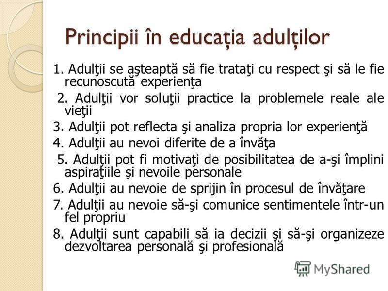 Principii în educaţia adulţilor 1. Adulţii se aşteapt ă s ă fie trataţi cu respect şi s ă le fie recunoscut ă experienţa 2. Adulţii vor soluţii practice la problemele reale ale vieţii 3. Adulţii pot reflecta şi analiza propria lor experienţ ă 4. Adul