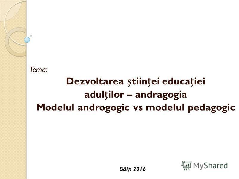 Tema: Dezvoltarea tiinei educaiei adulilor – andragogia Modelul androgogic vs modelul pedagogic B ă li 2016