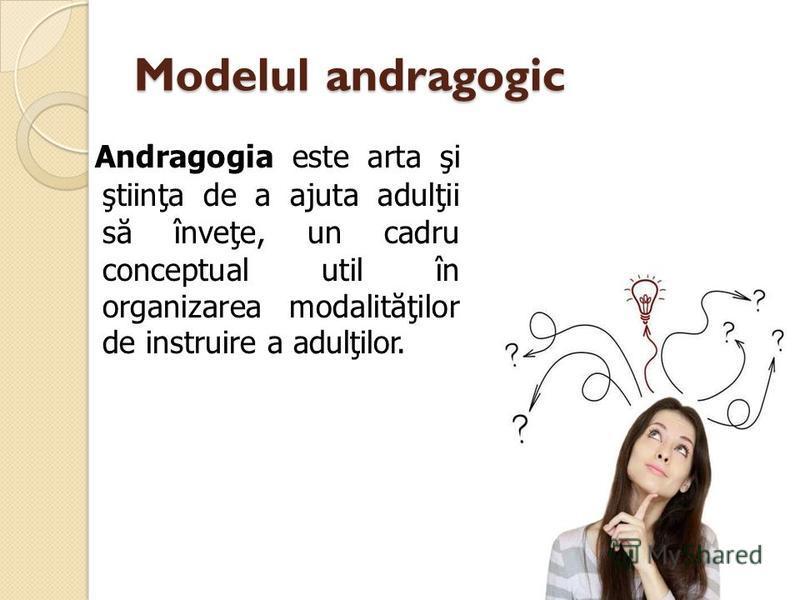 Modelul andragogic Andragogia este arta şi ştiinţa de a ajuta adulţii s ă înveţe, un cadru conceptual util în organizarea modalit ă ţilor de instruire a adulţilor.