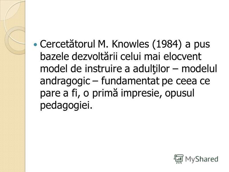 Cercet ă torul M. Knowles (1984) a pus bazele dezvolt ă rii celui mai elocvent model de instruire a adulţilor – modelul andragogic – fundamentat pe ceea ce pare a fi, o prim ă impresie, opusul pedagogiei.