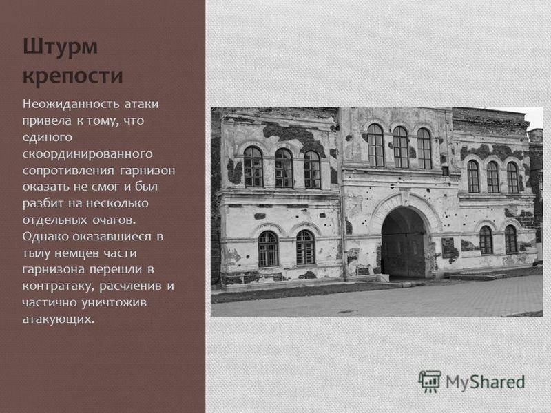 Штурм крепости 22 июня 1941 года в 4:15 (по московскому времени) по крепости был открыт ураганный артиллерийский огонь, заставший гарнизон врасплох. В результате были уничтожены склады, поврежден водопровод, прервана связь, нанесены крупные потери га