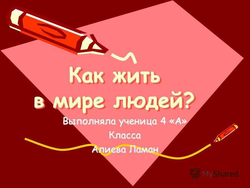 Как жить в мире людей? Выполняла ученица 4 «А» Класса Алиева Ламан
