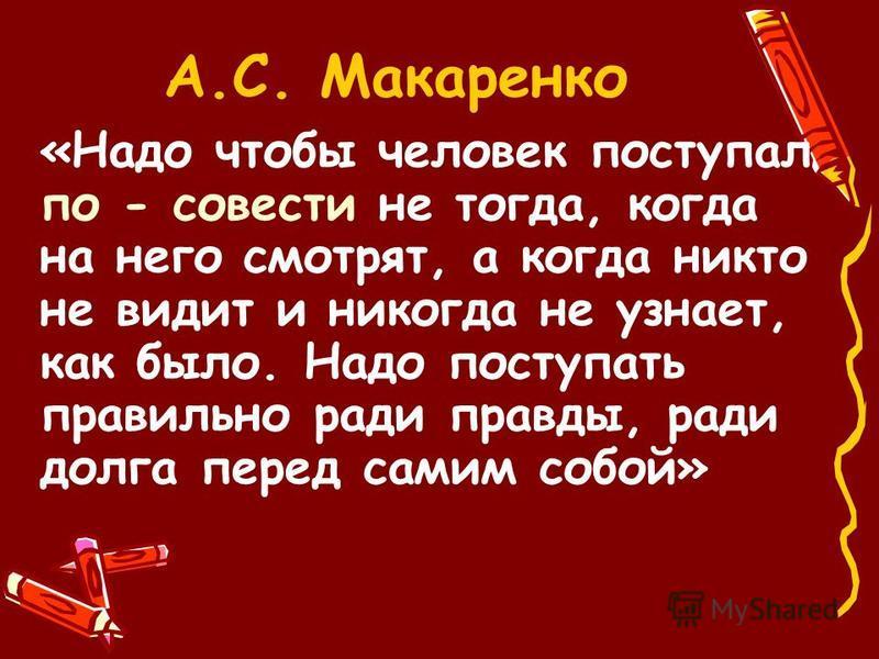 А.С. Макаренко «Надо чтобы человек поступал по - совести не тогда, когда на него смотрят, а когда никто не видит и никогда не узнает, как было. Надо поступать правильно ради правды, ради долга перед самим собой»