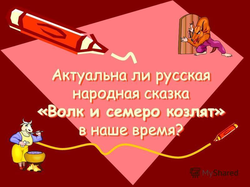 Актуальна ли русская народная сказка «Волк и семеро козлят» в наше время? Актуальна ли русская народная сказка «Волк и семеро козлят» в наше время?