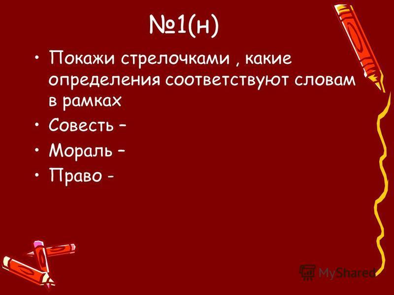 1(н) Покажи стрелочками, какие определения соответствуют словам в рамках Совесть – Мораль – Право -
