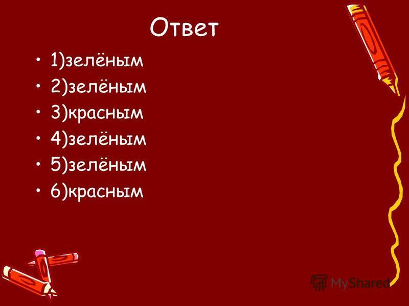 Ответ 1)зелёным 2)зелёным 3)красным 4)зелёным 5)зелёным 6)красным