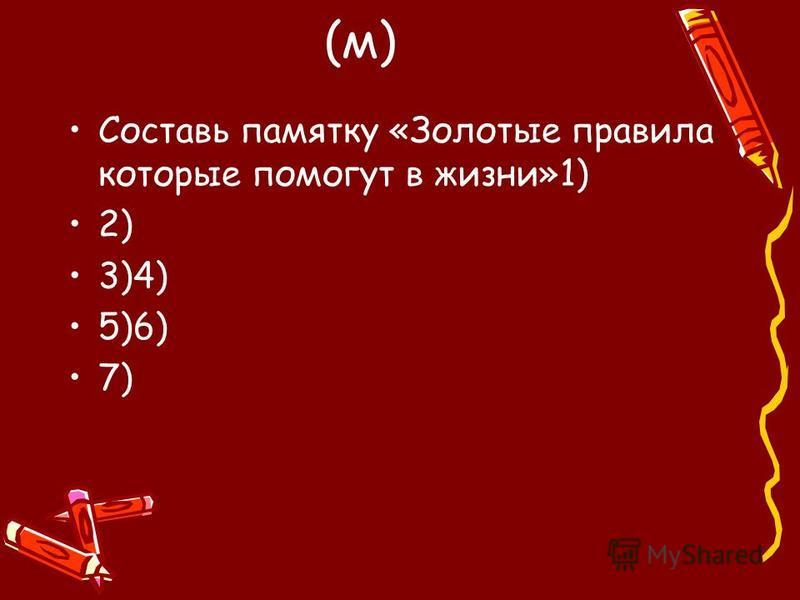 (м) Составь памятку «Золотые правила которые помогут в жизни»1) 2) 3)4) 5)6) 7)