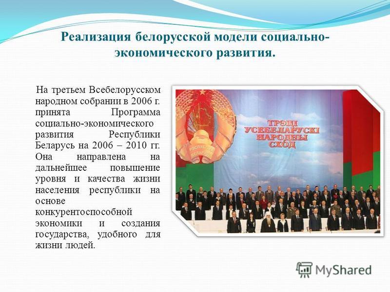 Реализация белорусской модели социально- экономического развития. На третьем Всебелорусском народном собрании в 2006 г. принята Программа социально-экономического развития Республики Беларусь на 2006 – 2010 гг. Она направлена на дальнейшее повышение