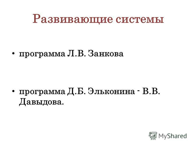Развивающие системы программа Л.В. Занкова программа Д.Б. Эльконина - В.В. Давыдова.