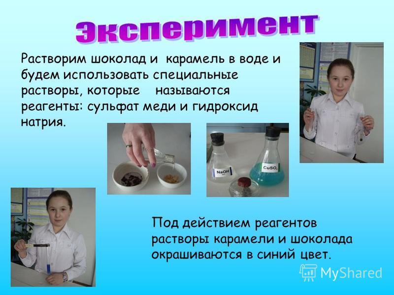 Растворим шоколад и карамель в воде и будем использовать специальные растворы, которые называются реагенты: сульфат меди и гидроксид натрия. Под действием реагентов растворы карамели и шоколада окрашиваются в синий цвет.