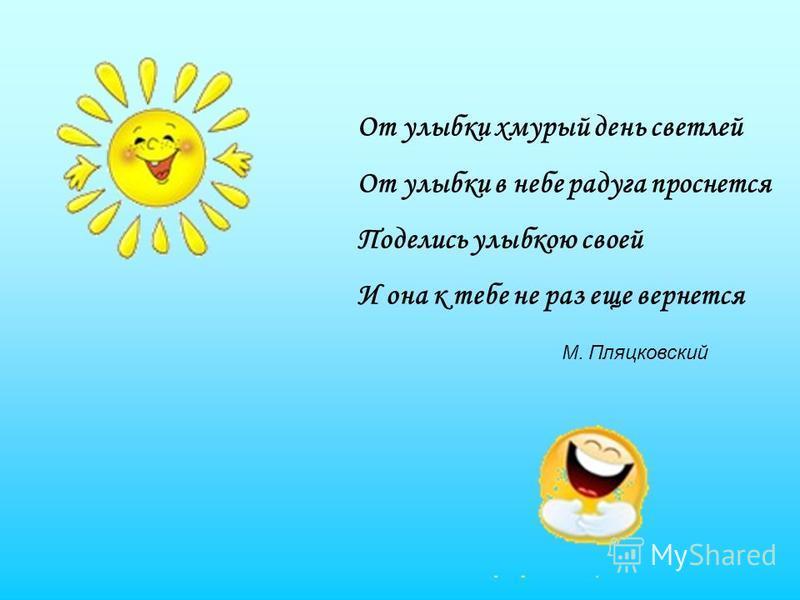 От улыбки хмурый день светлей От улыбки в небе радуга проснется Поделись улыбкою своей И она к тебе не раз еще вернется М. Пляцковский