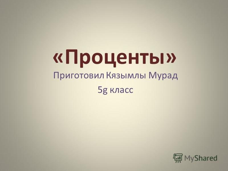 «Проценты» Приготовил Кязымлы Мурад 5g класс