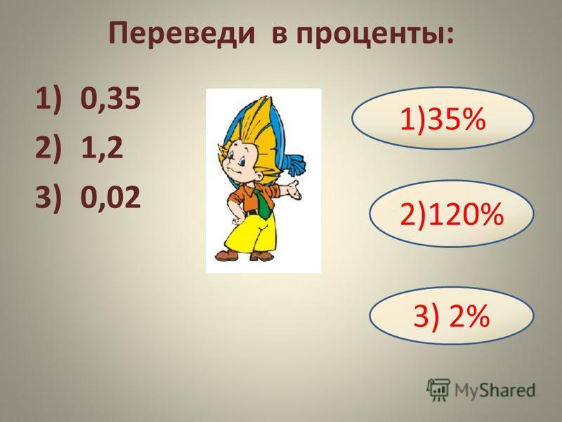 Переведи в проценты: 1)0,35 2)1,2 3)0,02 1)35% 2)120% 3) 2%