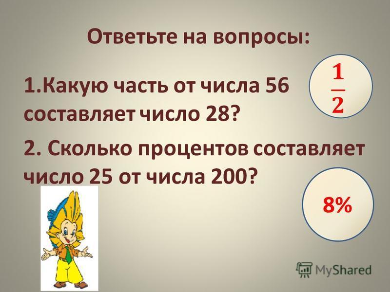 Ответьте на вопросы: 1. Какую часть от числа 56 составляет число 28? 2. Сколько процентов составляет число 25 от числа 200? 8%