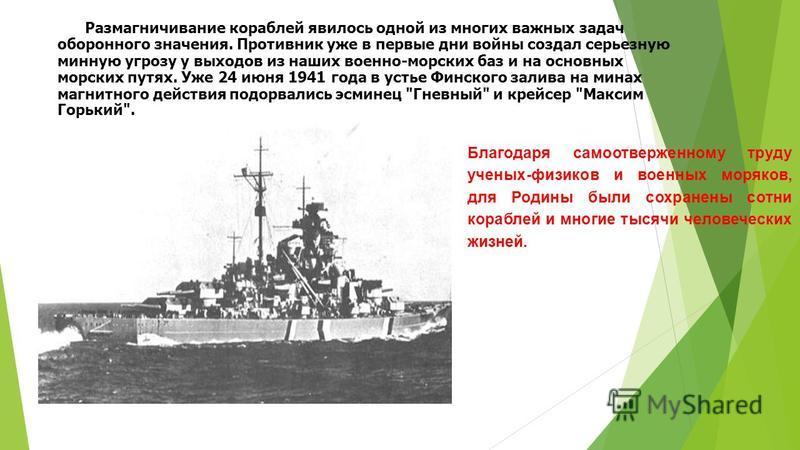 Размагничивание кораблей явилось одной из многих важных задач оборонного значения. Противник уже в первые дни войны создал серьезную минную угрозу у выходов из наших военно-морских баз и на основных морских путях. Уже 24 июня 1941 года в устье Финско