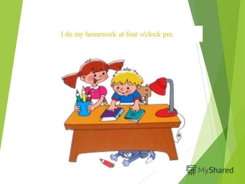 I do my homework at four o'clock pm.