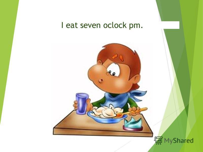 I eat seven oclock pm.
