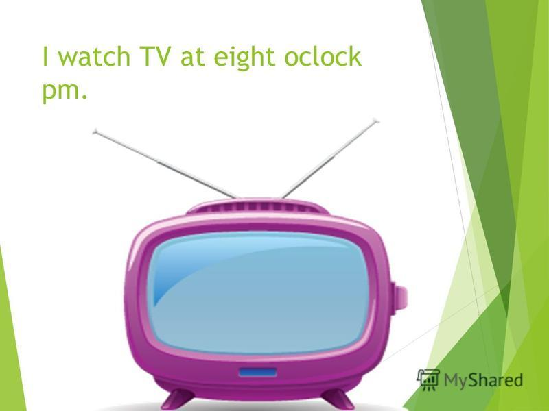 I watch TV at eight oclock pm.