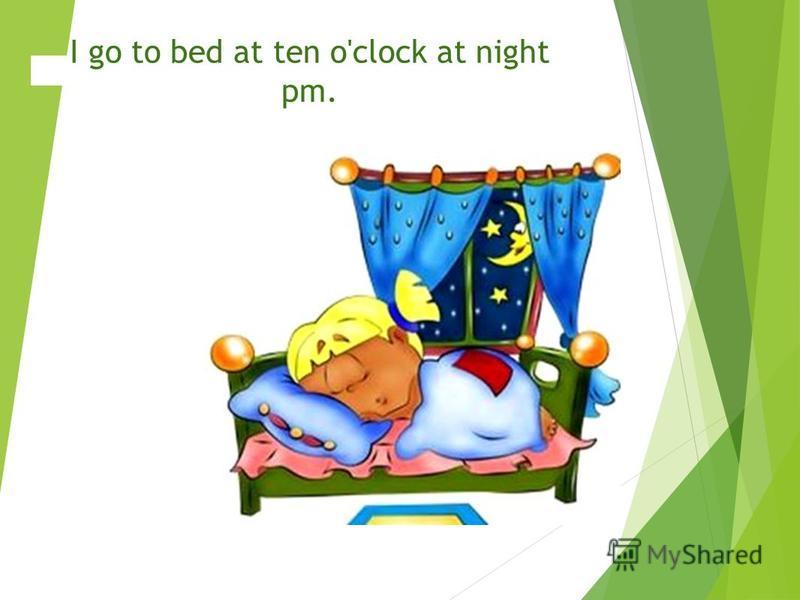 I go to bed at ten o'clock at night pm.