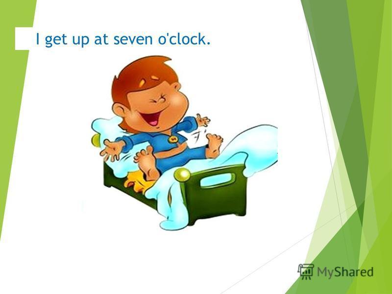I get up at seven o'clock.